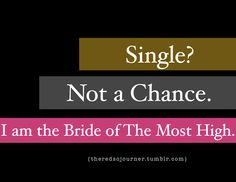 Single? Not a chance. I am the bride of the Most High.