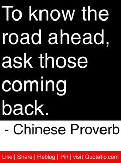 To know the road ahead, ask those coming back. - Chinese Proverb #quotes #quotations