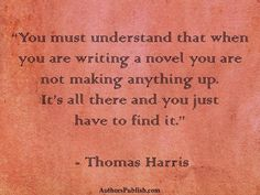 """""""You must understand that when you are writing a novel, you are not making anything up. It's all there and you just have to find it."""" Thomas Harris"""