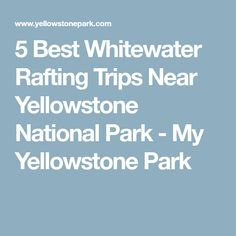 5 Best Whitewater Rafting Trips Near Yellowstone National Park - My Yellowstone Park