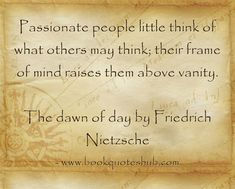 Passionate people little think of what others may think; their frame of mind raises them above vanity. The dawn of day by Friedrich Nietzsche