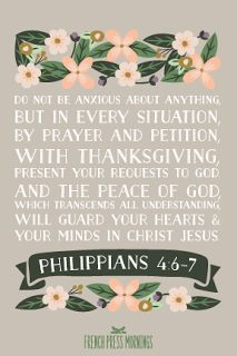 Philippians 4:6-7 Do not be anxious about anything, but in every situation, by prayer and petition, with thanksgiving, present your requests to God. And the peace of God, which transcends all understanding, will guard your heart and your mind in Christ Jesus,