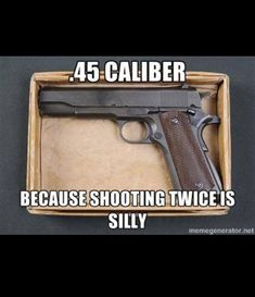 .45 caliber is a BE@$T. M1911A1