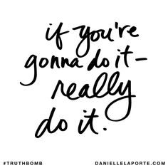If you're gonna do it - really do it. Subscribe: DanielleLaPorte.com #Truthbomb #Words #Quotes