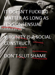 """It doesn't fucking matter as long as it's consensual. Virginity is a social construct. Don't slut shame!"""