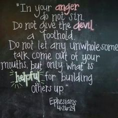 In your anger, do not sin. Do not give the devil a foothold. Do not let any unwholesome talk come out of your mouths, but only what is helpful for building others up. - Ephesians 4:26-29
