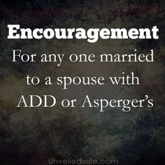 For Anyone Married To A Spouse With ADD or Asperger's --- A few wives in our community recently asked for encouragement and resources regarding husband's with ADD or Asperger's. I do not have any personal experience with this type of situation so I reached out and asked the Unveiled Wife Community on… Read More Here http://unveiledwife.com/for-anyone-married-to-a-spouse-with-add-or-aspergers/