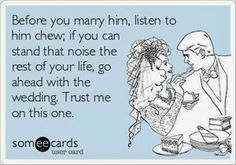So funny because the way he chews is one of the main things that drives me crazy. Still married though!