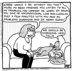 "From the new Rupert Fawcett book ""Off the Leash: Life With Dogs"" -  Your dog is your own live-in therapist."