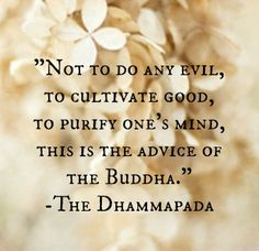 Not to do any evil, to cultivate good, to purify one's mind, this is the advice of the Buddha. -- The Dhammapada