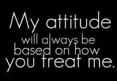 My attitude will always be based on how you treat me. #Quotes #Respect #Attitude
