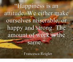 """""""Happiness is an attitude. We either make ourselves miserable, or happy and strong. The amount of work is the same."""""""