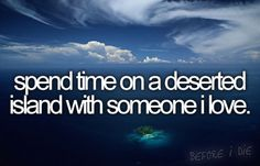 spend time on a deserted island with someone i love.