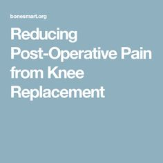 Reducing Post-Operative Pain from Knee Replacement