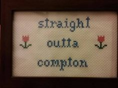 Straight outta compton.  Check out this item in my Etsy shop https://www.etsy.com/listing/222693699/straight-outta-compton-cross-stitch
