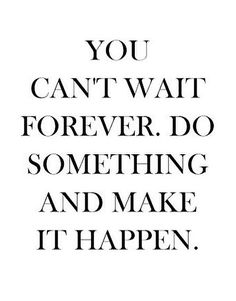 YOU CAN'T WAIT FOREVER. DO SOMETHING AND MAKE IT HAPPEN. ♡