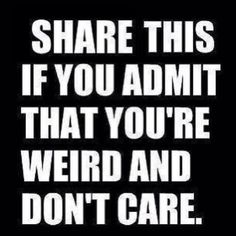 IM WEIRD AND I DONT CARE!!!