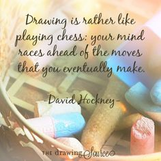 "A drawing quote by David Hockney: ""Drawing is rather like playing chess: your mind races ahead of the moves that you eventually make."""