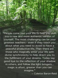 """""""People come into your life to help you shift into a new and more authentic version of yourself. The most challenging can be your greatest teachers- even if they teach you about what you need to avoid to have a peaceful productive life. Then there are those who magically enter your life with divine synchronicity to help direct you to the fulfillment of your dreams. today say good bye to the reflection of your shadow in others, and follow the light bringers…"""" Colette Baron-Reid"""