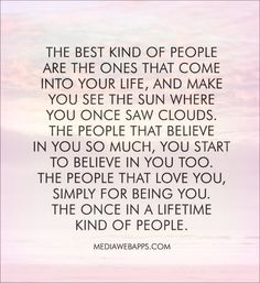 The best kind of people  are the ones that come  into your life, and make  you see the sun where  you once saw clouds.  The people that believe  in you so much, you start  to believe in you too. The people that love you, simply for being you. The once in a lifetime  kind of people.