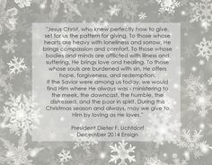 """During this #Christmas season and always, may we give to Him facebook.com/173301249409767 by loving as He loves. May we remember the humble dignity of His birth, gifts, and life. And may we, through simple acts of kindness, charity, and compassion, fill the world with the light of His love and healing power."" From #PresUchtdorf's pinterest.com/pin/24066179228856353 inspiring message lds.org/ensign/2014/12/fill-the-world-with-christs-love #JesusChrist"