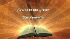HOW TO BE LIKE JESUS - THE EVANGELIST