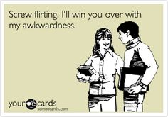 Funny Flirting Ecard: Screw flirting, I'll win you over with my awkwardness.