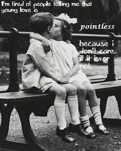 I'm tired of people telling me that young love is  pointless  because I don't care if it is or not