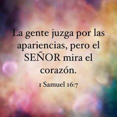 Y Jehová respondió a Samuel: No mires a su parecer, ni a lo grande de su estatura, porque yo lo desecho; porque Jehová no mira lo que mira el hombre; pues el hombre mira lo que está delante de sus ojos, pero Jehová mira el corazón. 1 Samuel 16:7