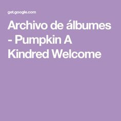 Archivo de álbumes - Pumpkin A Kindred Welcome
