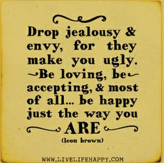 drop jelousy and envy, for they make you ugly, be loving, be accepting, and most of all... be happyjust they way you are