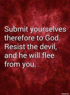 James 4:7 KJV  Submit yourselves therefore to God. Resist the devil, and he will flee from you.
