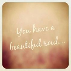 You have a beautiful soul.. #quotes#beautiful