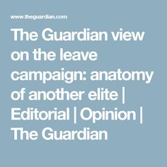 The Guardian view on the leave campaign: anatomy of another elite Ian Mcewan, The Guardian, Transgender, Anatomy, My Books, Editorial, Campaign, This Or That Questions, Artistic Anatomy