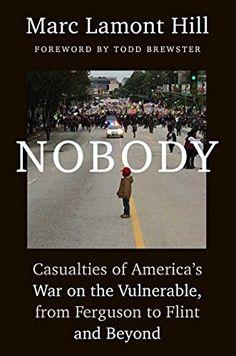 Nobody: Casualties of America's War on the Vulnerable, from Ferguson to Flint and Beyond, http://www.amazon.com/dp/1501124943/ref=cm_sw_r_pi_awdm_x_CqA2xbQFBJ3C7