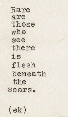 Rare are those who see there is flesh beneath the scars.
