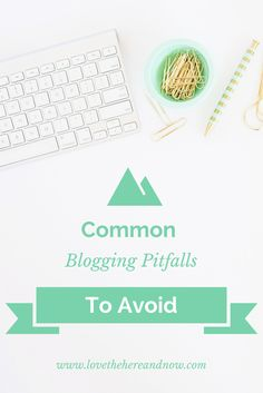Common Blogging Pitfalls to Avoid www.lovethehereandnow.com
