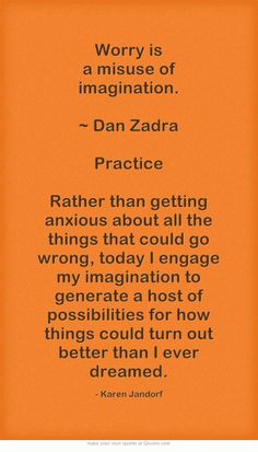 Worry is a misuse of imagination. ~ Dan Zadra Practice Rather than getting anxious about all the things that could go wrong, today I engage my imagination to generate a host of possibilities for how things could turn out better than I ever dreamed.
