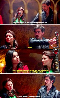 "Hook: ""Let's take a look at the damn thing and find out."" Regina: ""STOP! I can't believe I'm about to say this but it could be booby trapped, you could get killed."" Hook: ""Huh, I didn't know you cared."""