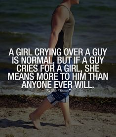 A girl crying over a guy is normal, but if a guy cries for a girl, she means more to him than anyone ever will.