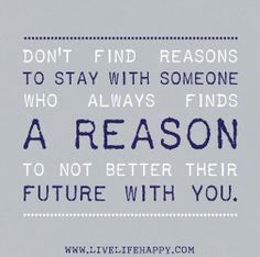 """Don't find reasons to stay with someone who always finds a reason to not better their future with you."""