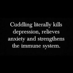 Cuddling literally kills depression, relieves, anxiety and strengthens the immune system