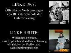 Linke 1968: Öffentliche Verbrennungen von BHs als Symbole der Unterdrückung. Linke heute: Wollen uns belehren, dass Kopftuch und Vollverschleierung ein Zeichen der Freiheit und Selbstbestimmung seien.