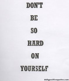 Don't be so hard on yourself | Daily Positive Quotes