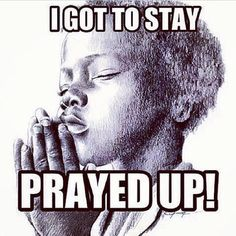 I Gotta Stay Prayed Up!