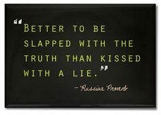 Better to be slapped with the truth than kissed with a lie ~ Russian Proverb