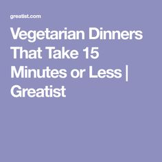 Vegetarian Dinners That Take 15 Minutes or Less | Greatist