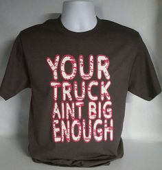 Check out this item in my Etsy shop https://www.etsy.com/listing/467194135/your-truck-aint-big-enough-unisex