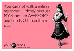 You can not walk a mile in my shoes.......Mostly because MY shoes are AWESOME and I do NOT loan them out!!