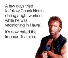 A few guys tried to follow Chuck Norris during a light workout while he was vacationing in Hawaii. Now it's called the Ironman Triathlon.